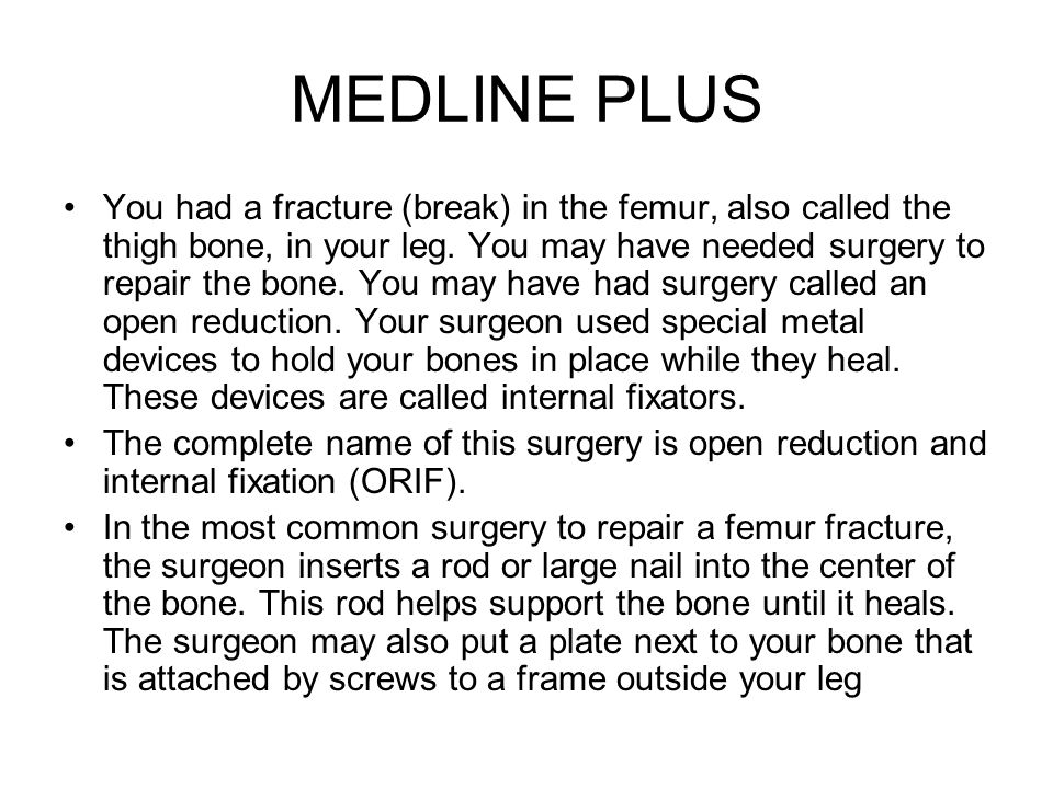 MEDLINE PLUS You had a fracture (break) in the femur, also called the thigh bone, in your leg. You may have needed surgery to repair the bone. You may