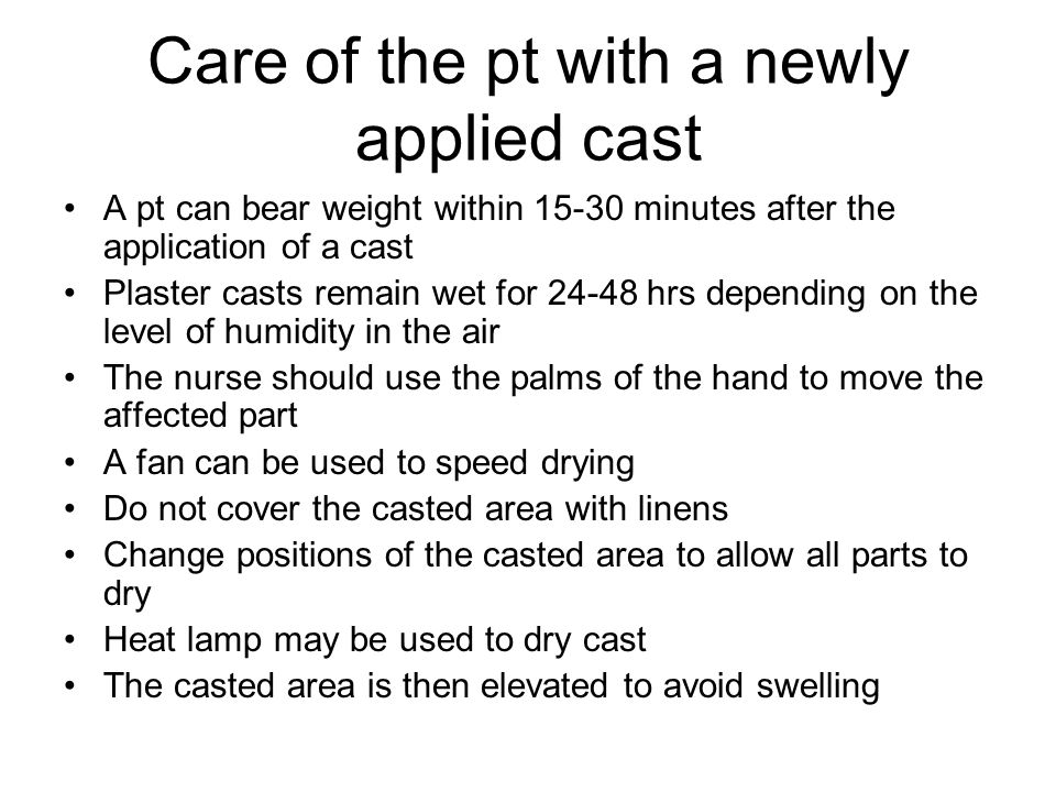 Care of the pt with a newly applied cast A pt can bear weight within 15-30 minutes after the application of a cast Plaster casts remain wet for 24-48