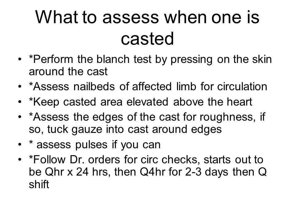 What to assess when one is casted *Perform the blanch test by pressing on the skin around the cast *Assess nailbeds of affected limb for circulation *