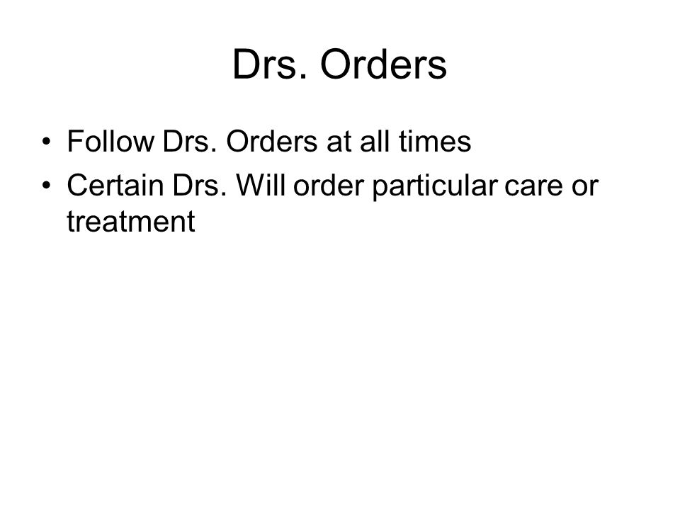 Drs. Orders Follow Drs. Orders at all times Certain Drs. Will order particular care or treatment