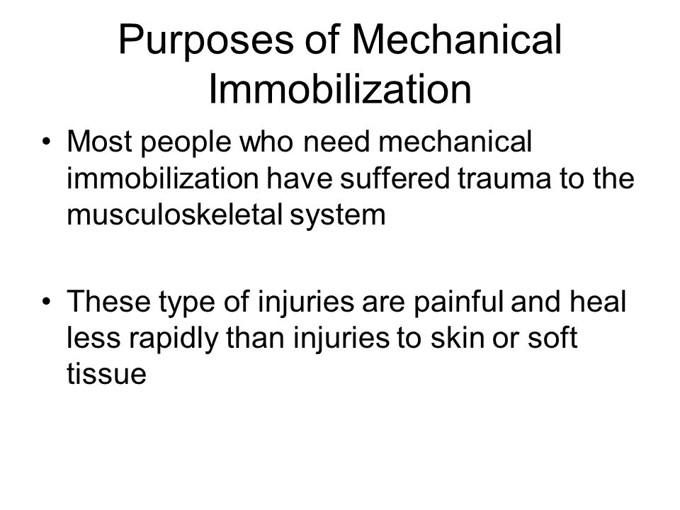 Mechanical Immobilization Pt who are recovering from injury require a period of inactivity to allow new cells to restore integrity to the damaged area