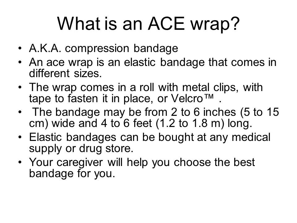 What is an ACE wrap? A.K.A. compression bandage An ace wrap is an elastic bandage that comes in different sizes. The wrap comes in a roll with metal c