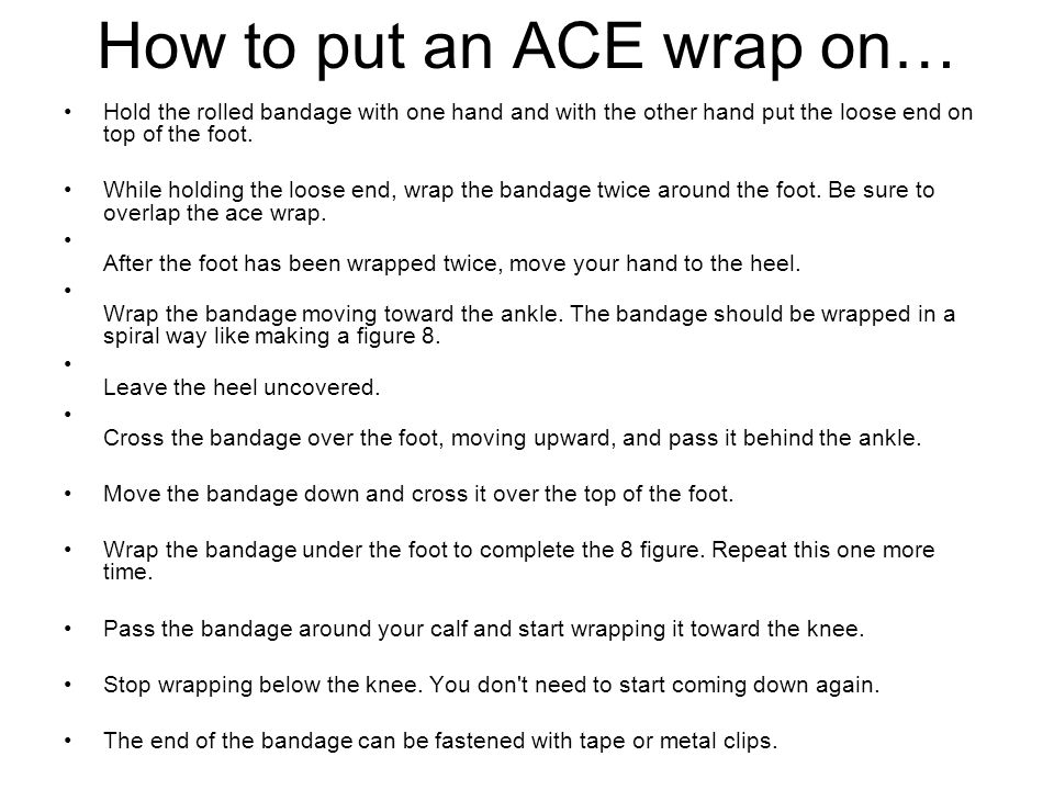 How to put an ACE wrap on… Hold the rolled bandage with one hand and with the other hand put the loose end on top of the foot. While holding the loose