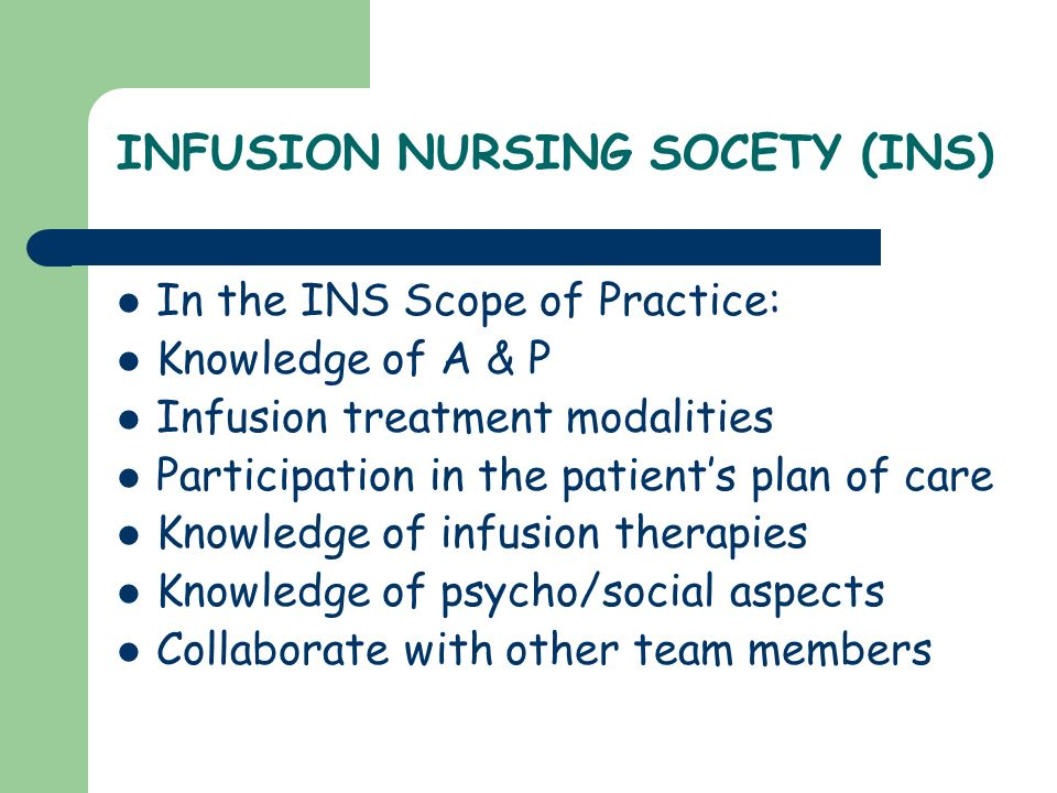 INFUSION NURSING SOCETY (INS) In the INS Scope of Practice: Knowledge of A & P Infusion treatment modalities Participation in the patients plan of car