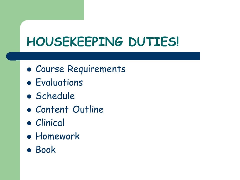 HOUSEKEEPING DUTIES! Course Requirements Evaluations Schedule Content Outline Clinical Homework Book