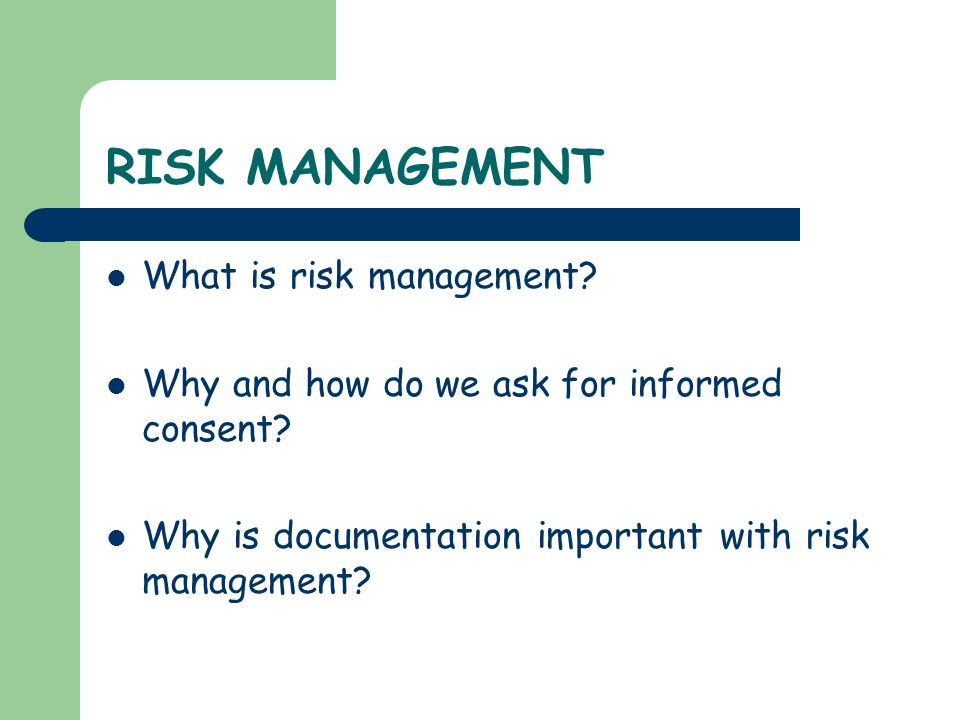 RISK MANAGEMENT What is risk management? Why and how do we ask for informed consent? Why is documentation important with risk management?
