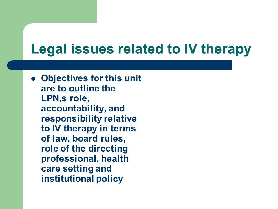Legal issues related to IV therapy Objectives for this unit are to outline the LPN,s role, accountability, and responsibility relative to IV therapy i