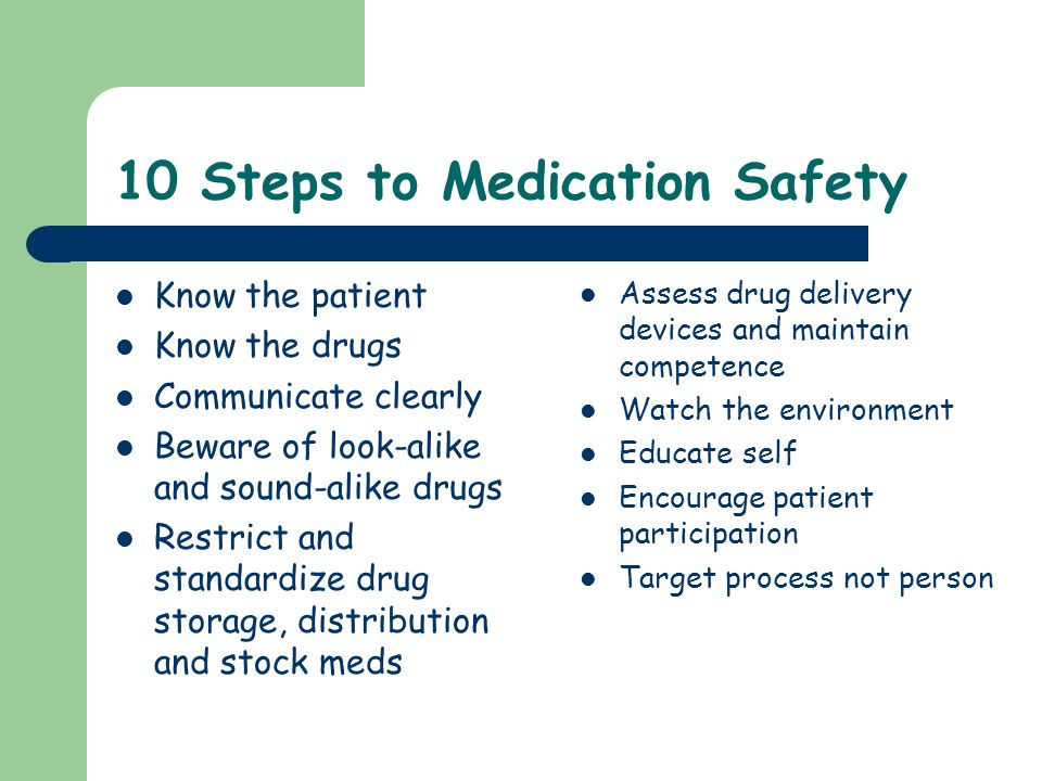 10 Steps to Medication Safety Know the patient Know the drugs Communicate clearly Beware of look-alike and sound-alike drugs Restrict and standardize