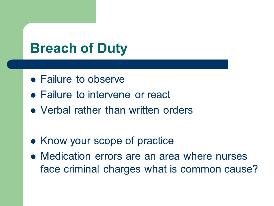 Breach of Duty Failure to observe Failure to intervene or react Verbal rather than written orders Know your scope of practice Medication errors are an