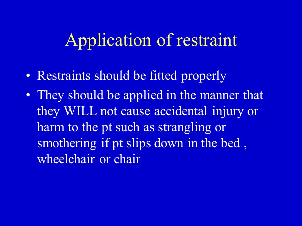 Application of restraint Restraints should be fitted properly They should be applied in the manner that they WILL not cause accidental injury or harm