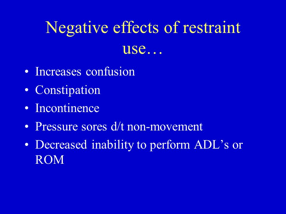 Negative effects of restraint use… Increases confusion Constipation Incontinence Pressure sores d/t non-movement Decreased inability to perform ADLs o
