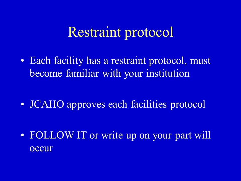 Restraint protocol Each facility has a restraint protocol, must become familiar with your institution JCAHO approves each facilities protocol FOLLOW I