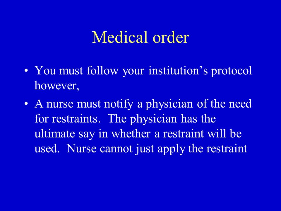 Medical order You must follow your institutions protocol however, A nurse must notify a physician of the need for restraints. The physician has the ul