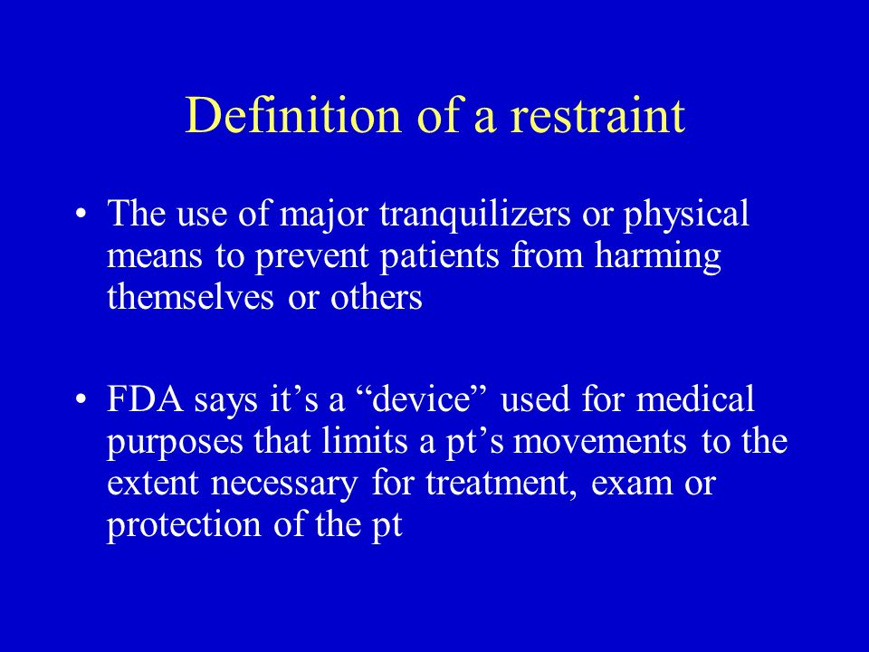 Definition of a restraint The use of major tranquilizers or physical means to prevent patients from harming themselves or others FDA says its a device