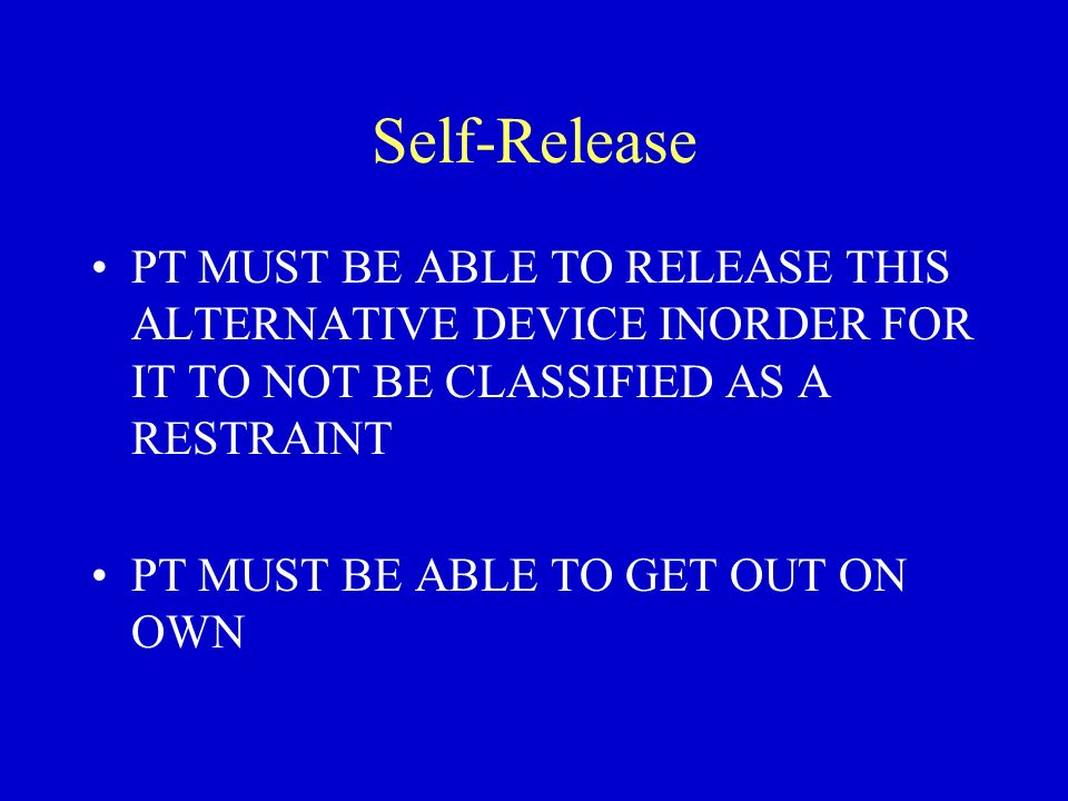 Self-Release PT MUST BE ABLE TO RELEASE THIS ALTERNATIVE DEVICE INORDER FOR IT TO NOT BE CLASSIFIED AS A RESTRAINT PT MUST BE ABLE TO GET OUT ON OWN