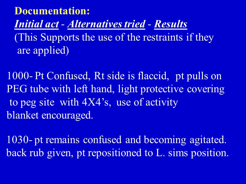 Documentation: Initial act - Alternatives tried - Results (This Supports the use of the restraints if they are applied) 1000- Pt Confused, Rt side is