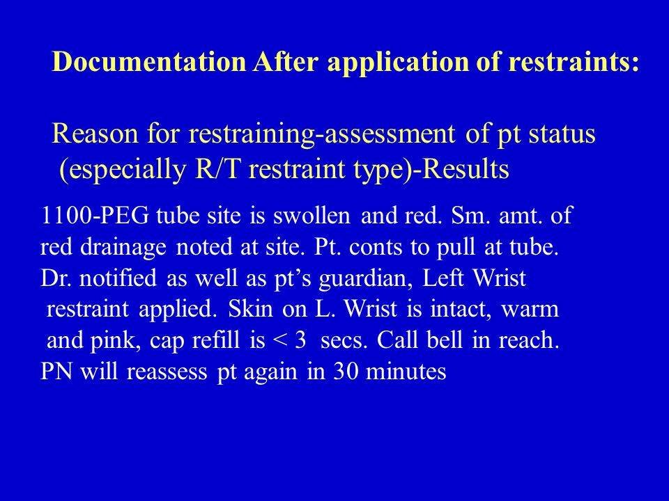 Documentation After application of restraints: Reason for restraining-assessment of pt status (especially R/T restraint type)-Results 1100-PEG tube si