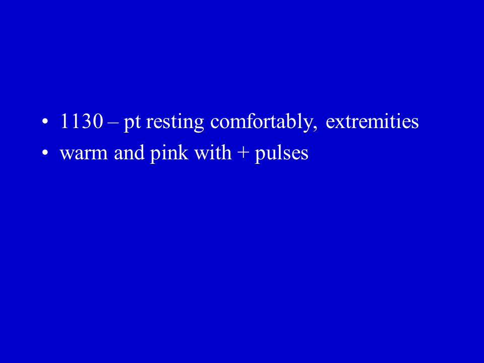 1130 – pt resting comfortably, extremities warm and pink with + pulses
