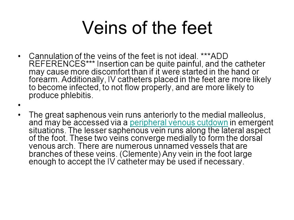 Veins of the feet Cannulation of the veins of the feet is not ideal. ***ADD REFERENCES*** Insertion can be quite painful, and the catheter may cause m