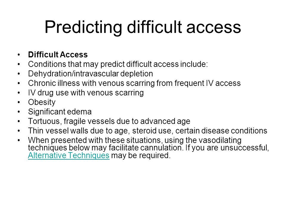 Predicting difficult access Difficult Access Conditions that may predict difficult access include: Dehydration/intravascular depletion Chronic illness