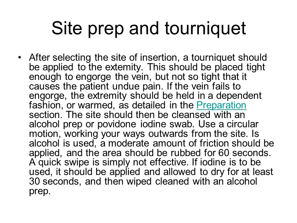 Site prep and tourniquet After selecting the site of insertion, a tourniquet should be applied to the extemity. This should be placed tight enough to