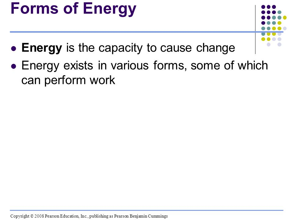 Forms of Energy Energy is the capacity to cause change Energy exists in various forms, some of which can perform work Copyright © 2008 Pearson Educati
