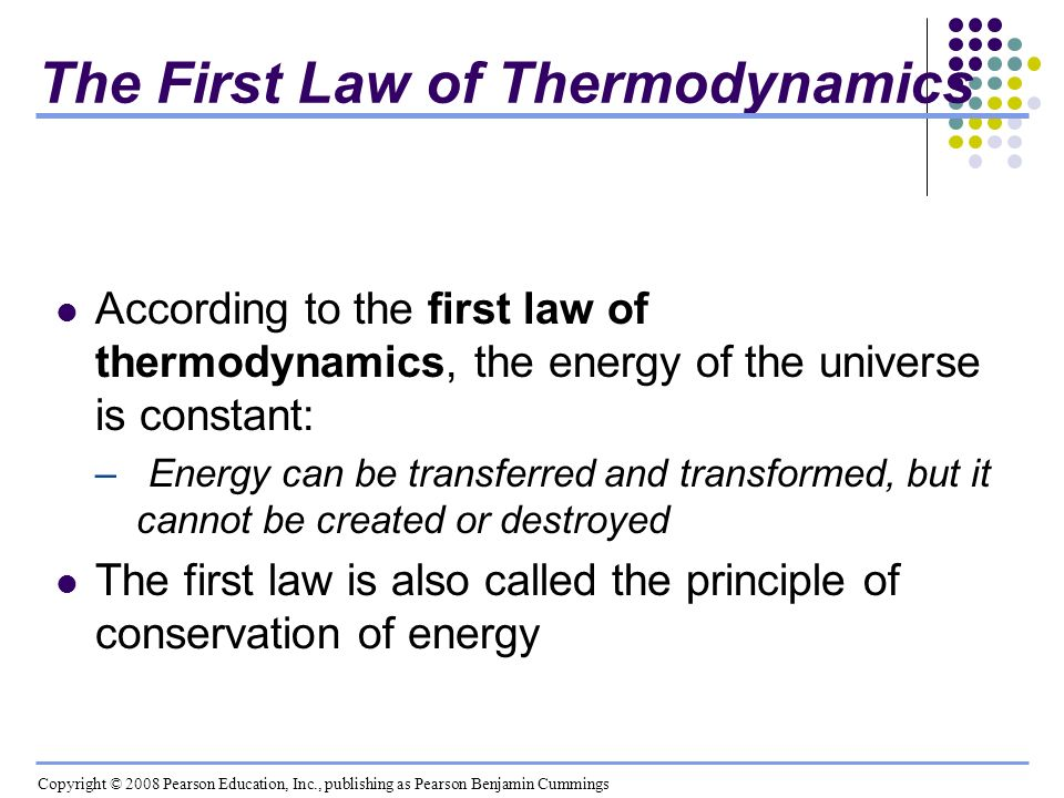 The First Law of Thermodynamics According to the first law of thermodynamics, the energy of the universe is constant: – Energy can be transferred and