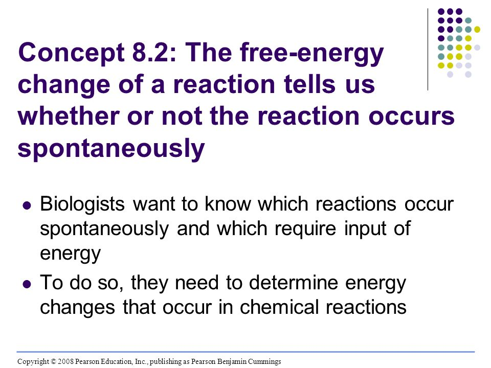 Concept 8.2: The free-energy change of a reaction tells us whether or not the reaction occurs spontaneously Biologists want to know which reactions oc