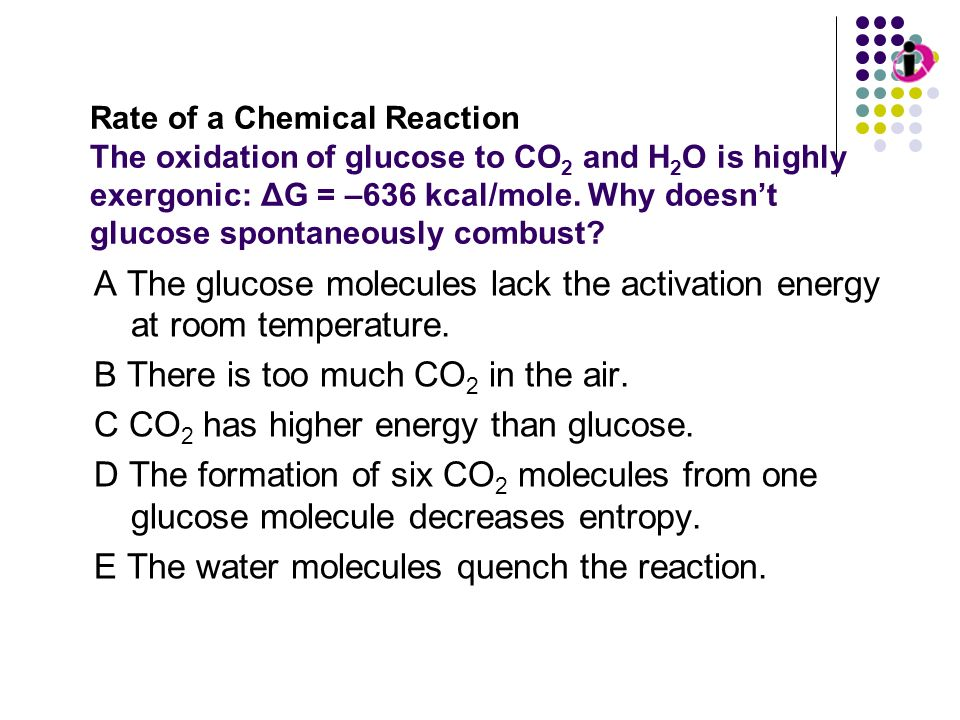 Rate of a Chemical Reaction The oxidation of glucose to CO 2 and H 2 O is highly exergonic: ΔG = –636 kcal/mole. Why doesnt glucose spontaneously comb