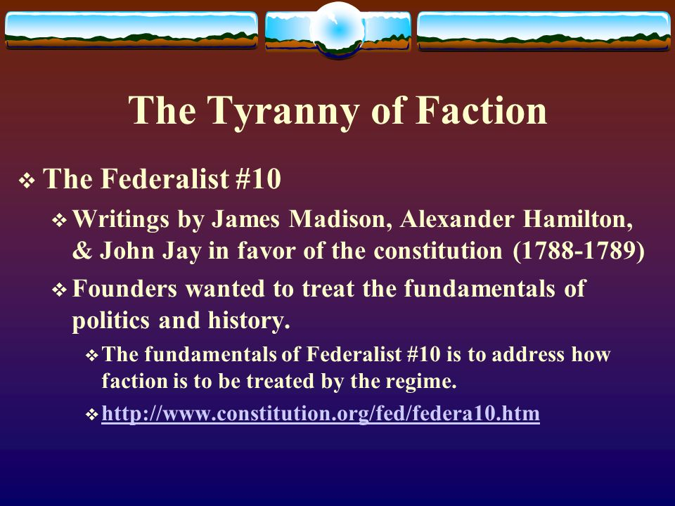The Tyranny of Faction The Federalist #10 Writings by James Madison, Alexander Hamilton, & John Jay in favor of the constitution (1788-1789) Founders
