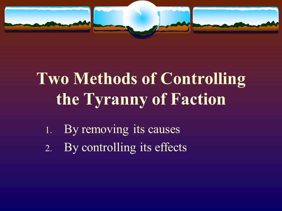 Controlling Factions by Removing its Cause Totalitarian regimes control faction by its cause - The regime concentrates power within one faction and destroys all others and their cause - They remove liberty - The causes of faction are: life, liberty, and property