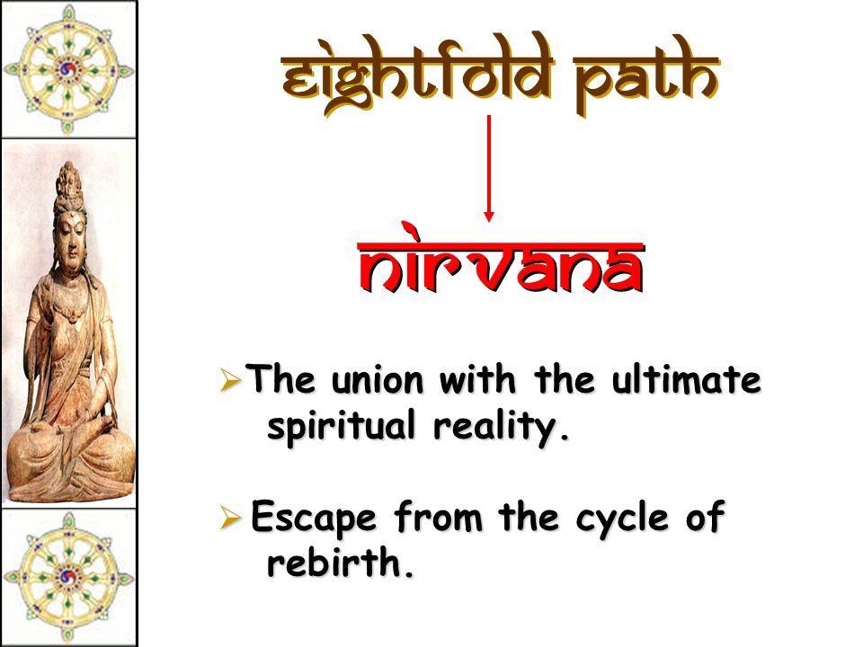 Eightfold Path Nirvana The union with the ultimate spiritual reality. The union with the ultimate spiritual reality. Escape from the cycle of rebirth.
