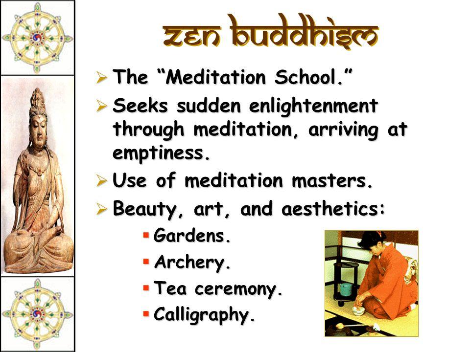 zen Buddhism The Meditation School. The Meditation School. Seeks sudden enlightenment through meditation, arriving at emptiness. Seeks sudden enlighte