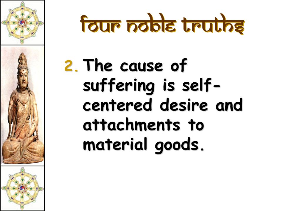 Four Noble Truths 2. The cause of suffering is self- centered desire and attachments to material goods.