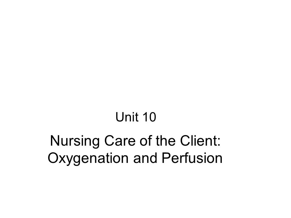 Unit 10 Nursing Care of the Client: Oxygenation and Perfusion