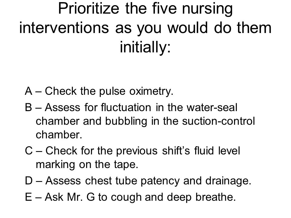Prioritize the five nursing interventions as you would do them initially: A – Check the pulse oximetry.