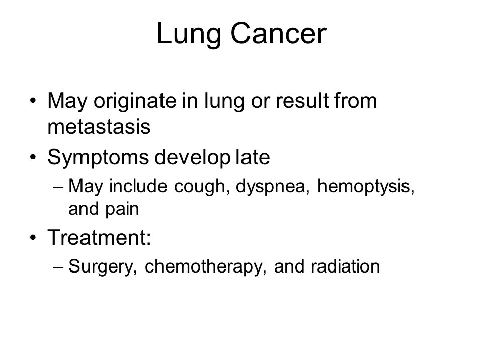 Lung Cancer May originate in lung or result from metastasis Symptoms develop late –May include cough, dyspnea, hemoptysis, and pain Treatment: –Surgery, chemotherapy, and radiation