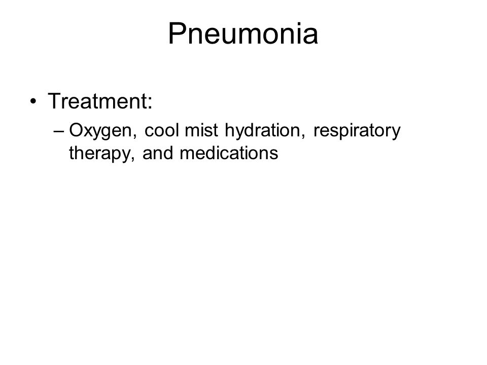 Pneumonia Treatment: –Oxygen, cool mist hydration, respiratory therapy, and medications