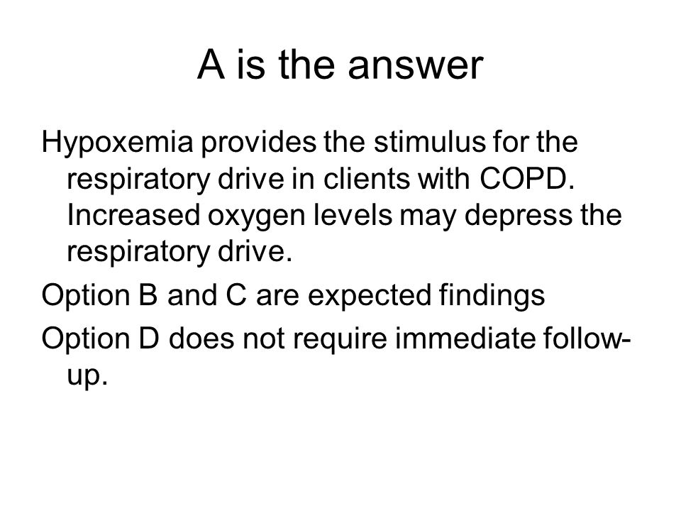 A is the answer Hypoxemia provides the stimulus for the respiratory drive in clients with COPD.