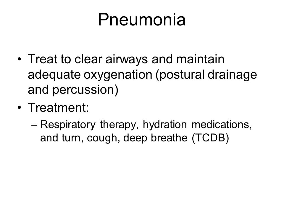 Treat to clear airways and maintain adequate oxygenation (postural drainage and percussion) Treatment: –Respiratory therapy, hydration medications, and turn, cough, deep breathe (TCDB)