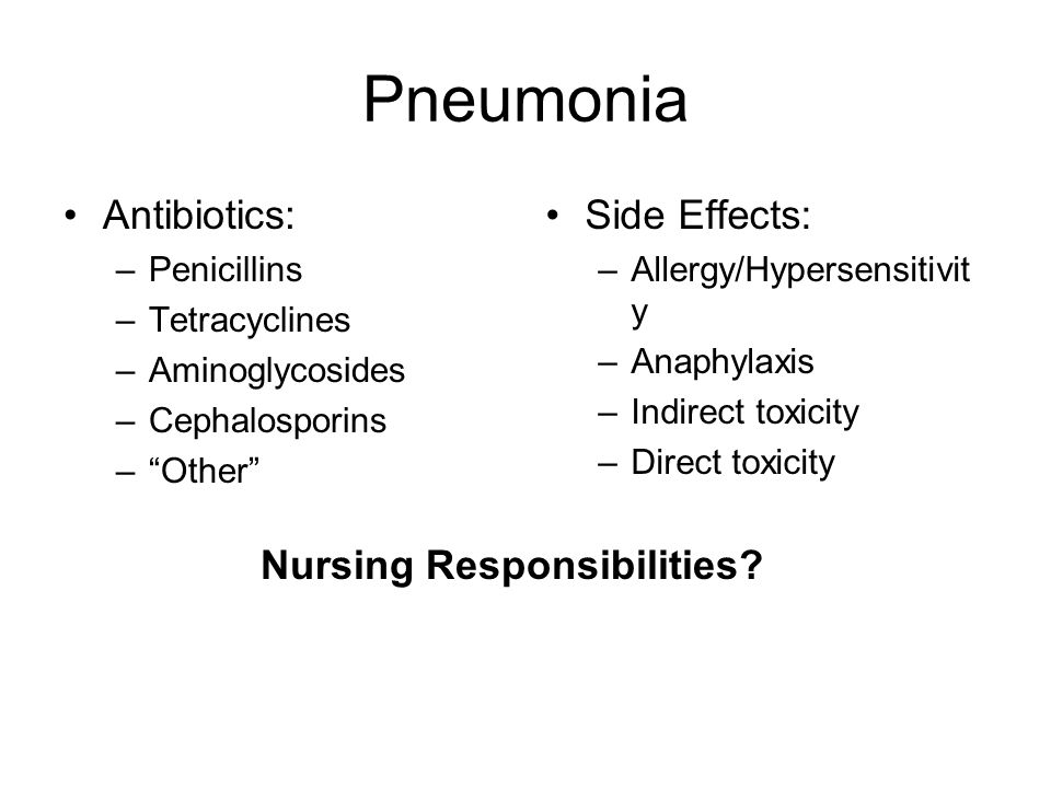 Pneumonia Antibiotics: –Penicillins –Tetracyclines –Aminoglycosides –Cephalosporins –Other Side Effects: –Allergy/Hypersensitivit y –Anaphylaxis –Indirect toxicity –Direct toxicity Nursing Responsibilities?