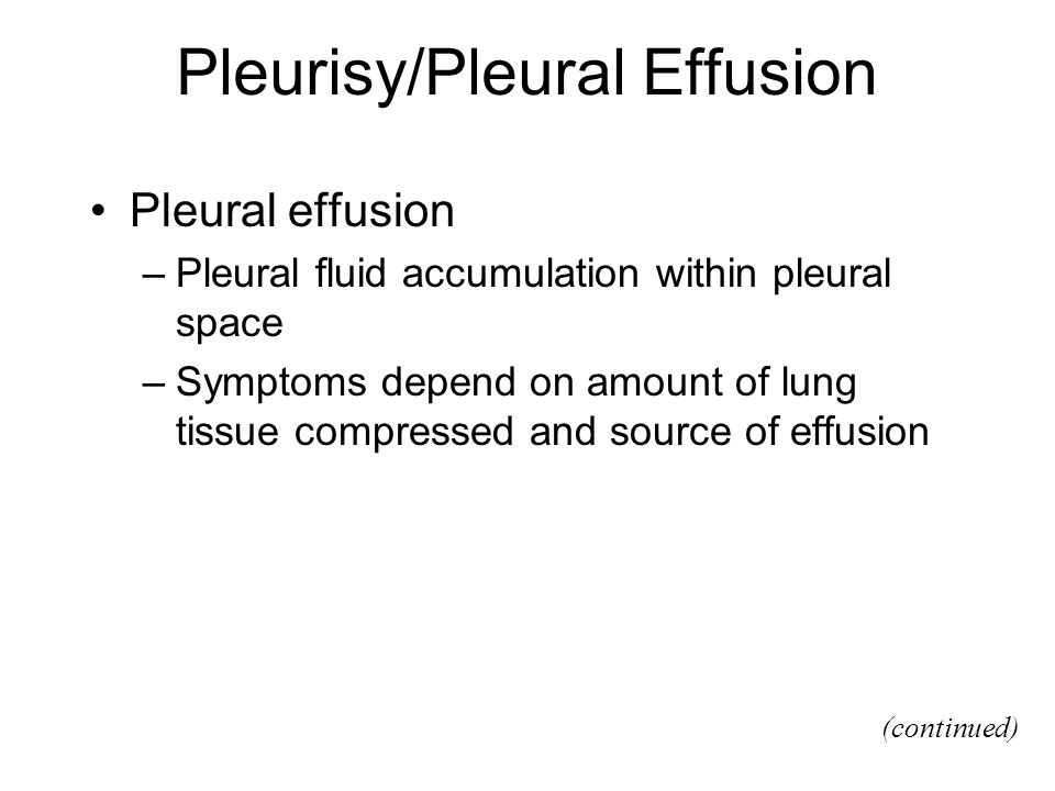 Pleurisy/Pleural Effusion Pleural effusion –Pleural fluid accumulation within pleural space –Symptoms depend on amount of lung tissue compressed and source of effusion (continued)