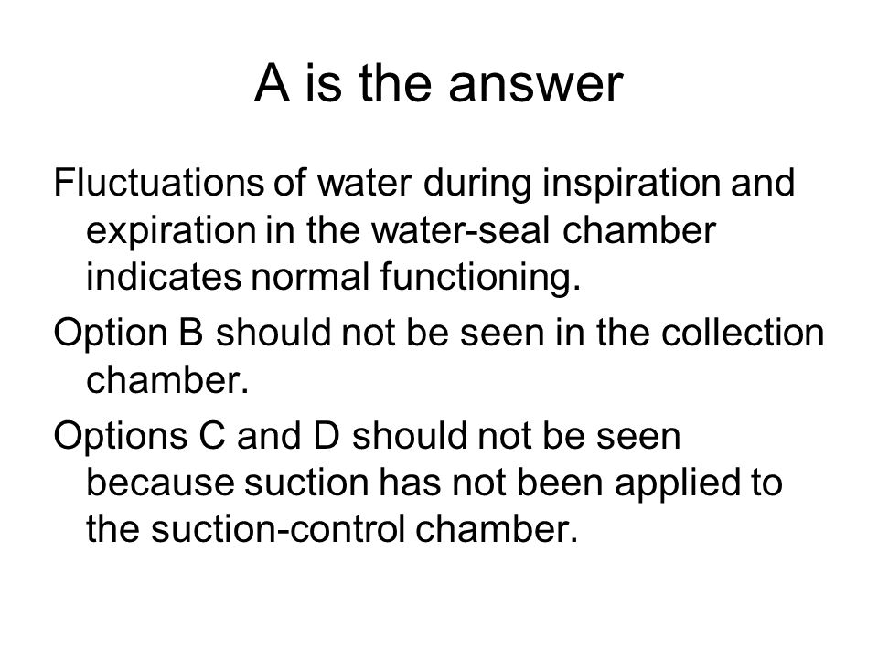A is the answer Fluctuations of water during inspiration and expiration in the water-seal chamber indicates normal functioning.