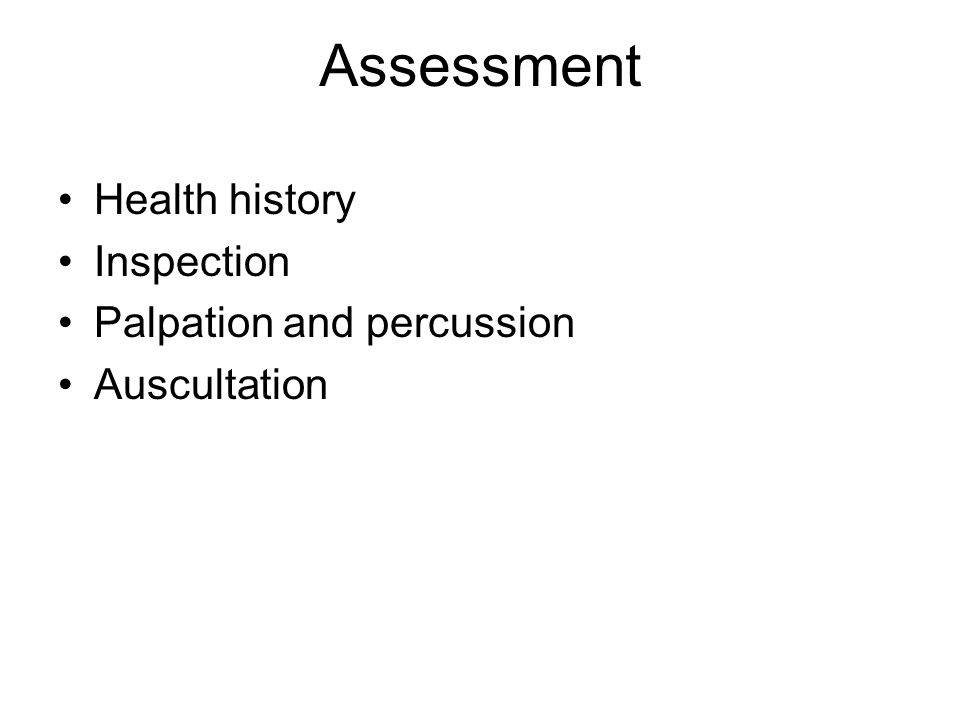 Assessment Health history Inspection Palpation and percussion Auscultation