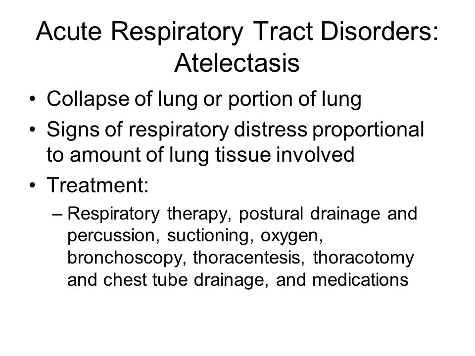 Acute Respiratory Tract Disorders: Atelectasis Collapse of lung or portion of lung Signs of respiratory distress proportional to amount of lung tissue involved Treatment: –Respiratory therapy, postural drainage and percussion, suctioning, oxygen, bronchoscopy, thoracentesis, thoracotomy and chest tube drainage, and medications