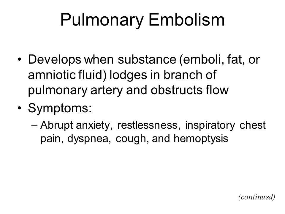 Pulmonary Embolism Develops when substance (emboli, fat, or amniotic fluid) lodges in branch of pulmonary artery and obstructs flow Symptoms: –Abrupt anxiety, restlessness, inspiratory chest pain, dyspnea, cough, and hemoptysis (continued)