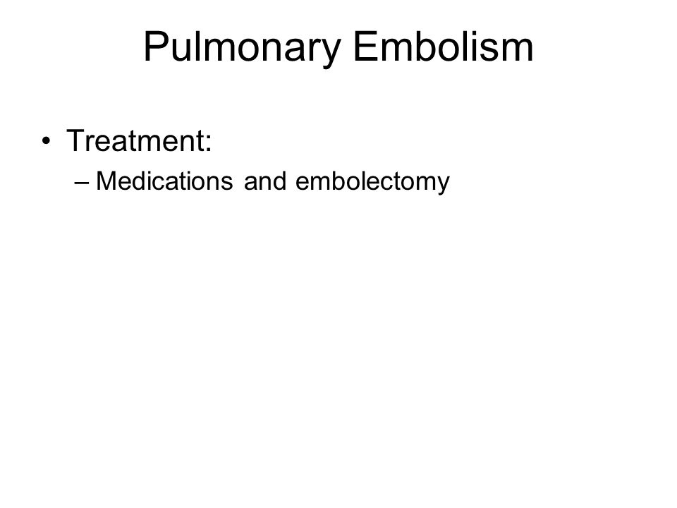 Pulmonary Embolism Treatment: –Medications and embolectomy