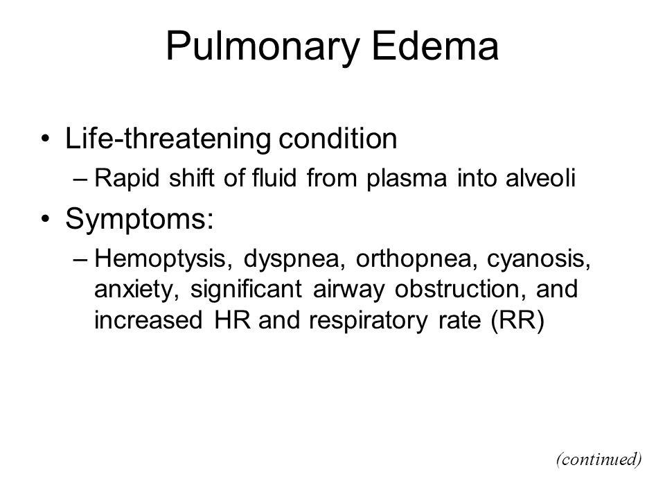 Pulmonary Edema Life-threatening condition –Rapid shift of fluid from plasma into alveoli Symptoms: –Hemoptysis, dyspnea, orthopnea, cyanosis, anxiety