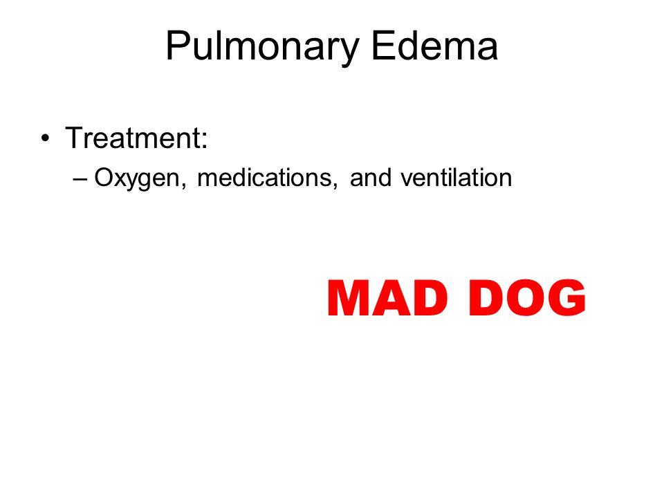 Treatment: –Oxygen, medications, and ventilation MAD DOG