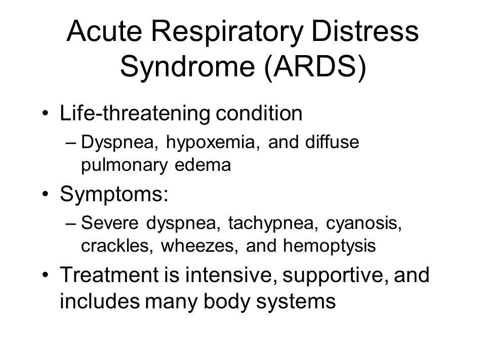 Acute Respiratory Distress Syndrome (ARDS) Life-threatening condition –Dyspnea, hypoxemia, and diffuse pulmonary edema Symptoms: –Severe dyspnea, tach